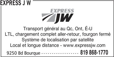 Express J.W. (819-868-1770) - Annonce illustrée======= - EXPRESS J W Transport général au Qc, Ont, É-U LTL, chargement complet aller-retour, fourgon fermé Système de localisation par satellite Local et longue distance - www.expressjw.com 819 868-1770 9250 Bd Bourque ------------------