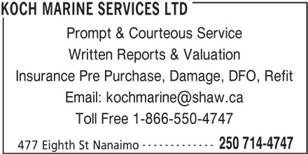 Koch Marine Services Ltd (250-714-4747) - Display Ad - Prompt & Courteous Service Written Reports & Valuation Insurance Pre Purchase, Damage, DFO, Refit Toll Free 1-866-550-4747 ------------- 250 714-4747 477 Eighth St Nanaimo KOCH MARINE SERVICES LTD