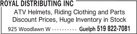 Royal Distributing Inc (519-822-7081) - Display Ad - 519 822-7081 925 Woodlawn W ---------- ROYAL DISTRIBUTING INC ATV Helmets, Riding Clothing and Parts Discount Prices, Huge Inventory in Stock Guelph