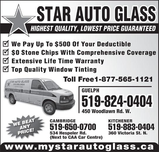 Star Auto Glass (519-888-0404) - Display Ad - STAR AUTO GLASS HIGHEST QUALITY, LOWEST PRICE GUARANTEED GUELPH 519-824-0404 450 Woodlawn Rd. W. KITCHENERCAMBRIDGE 519-883-0404519-650-0700 360 Victoria St. N.534 Hespeler Rd. (Next to CAA Car Centre) www.mystarautoglass.ca