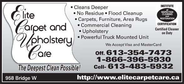 Elite Upholstery & Carpet Care (613-354-7473) - Display Ad - Cleans Deeper  Clea No Residue   Flood Cleanup    No Carpets, Furniture, Area Rugs     Carp Commercial Cleaning       Co Certified Cleaner Upholstery        U on Duty Powerful Truck Mounted Unit       Po We Accept Visa and MasterCard Off. 613-354-7473 1-866-396-5930 Cell- 613-483-5932 The Deepest Clean Possible!ThD tCl ibl! http://www.elitecarpetcare.ca 958 Bridge W