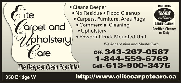 Elite Upholstery & Carpet Care (613-354-7473) - Display Ad - Cleans Deeper  Cleans Deeper No Residue   Flood Cleanup    No Residue   Flood Cleanup Carpets, Furniture, Area Rugs     Carpets, Furniture, Area Rugs Commercial Cleaning       Commercial Cleaning Certified CleanerCertified Cleaner Upholstery        Upholstery on DutyDuty Powerful Truck Mounted Unit       Powerful Truck Mounted Unit We Accept Visa and MasterCardWe Accept Visa and MasterCard Off. 343-267-0567Off. 343-267-0567 1-844-559-67691-844-559-6769 Cell- 613-900-3475Cell- 613-900-3475 The Deepest Clean Possible!The Deepest Clean Possible! http://www.elitecarpetcare.ca 958 Bridge W