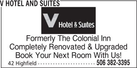 V Hotel and Suites (506-382-3395) - Annonce illustrée======= - 42 Highfield ----------------------- V HOTEL AND SUITES Formerly The Colonial Inn Completely Renovated & Upgraded Book Your Next Room With Us! 506 382-3395
