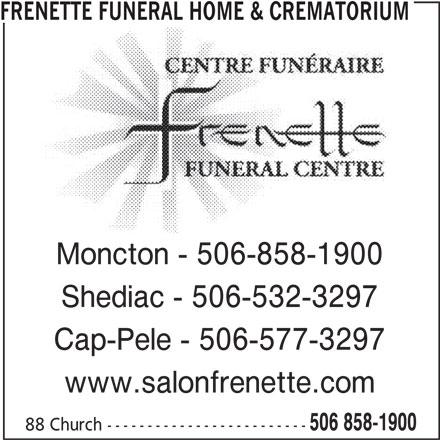 Frenette Funeral Home LtdFacsimile Service (506-858-1900) - Display Ad - FRENETTE FUNERAL HOME & CREMATORIUM Moncton - 506-858-1900 Shediac - 506-532-3297 Cap-Pele - 506-577-3297 www.salonfrenette.com 506 858-1900 88 Church -------------------------