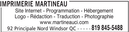 Imprimerie Martineau (819-845-5488) - Display Ad - 92 Principale Nord Windsor QC - - - - - IMPRIMERIE MARTINEAU Site Internet - Programmation - Hébergement Logo - Rédaction - Traduction - Photographie www.martineauci.com 819 845-5488 92 Principale Nord Windsor QC - - - - - IMPRIMERIE MARTINEAU Site Internet - Programmation - Hébergement Logo - Rédaction - Traduction - Photographie www.martineauci.com 819 845-5488