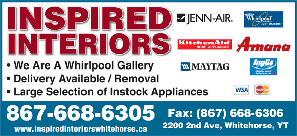 Inspired Interiors (867-668-6305) - Display Ad - INSPIRED INTERIORS We Are A Whirlpool Gallery Delivery Available / Removal Large Selection of Instock Appliances Fax: (867) 668-6306 867-668-6305 2200 2nd Ave, Whitehorse, YT www.inspiredinteriorswhitehorse.ca INSPIRED INTERIORS We Are A Whirlpool Gallery Delivery Available / Removal Large Selection of Instock Appliances Fax: (867) 668-6306 867-668-6305 2200 2nd Ave, Whitehorse, YT www.inspiredinteriorswhitehorse.ca