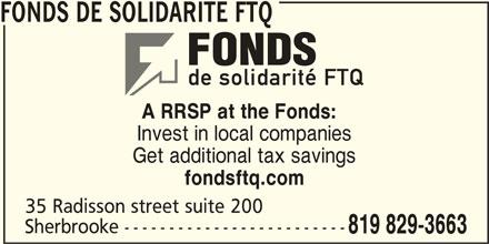 Fonds de solidarité FTQ (450-569-3663) - Display Ad - FONDS DE SOLIDARITE FTQ A RRSP at the Fonds: Invest in local companies Get additional tax savings fondsftq.com 35 Radisson street suite 200 Sherbrooke ------------------------- 819 829-3663