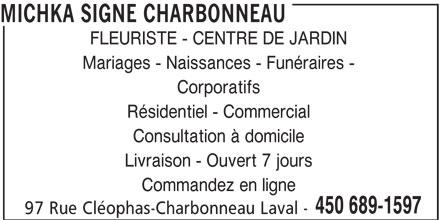 Michka Signé Charbonneau (450-689-1597) - Annonce illustrée======= - MICHKA SIGNE CHARBONNEAU FLEURISTE - CENTRE DE JARDIN Mariages - Naissances - Funéraires - Corporatifs Résidentiel - Commercial Consultation à domicile Livraison - Ouvert 7 jours Commandez en ligne 450 689-1597 97 Rue Cléophas-Charbonneau Laval -