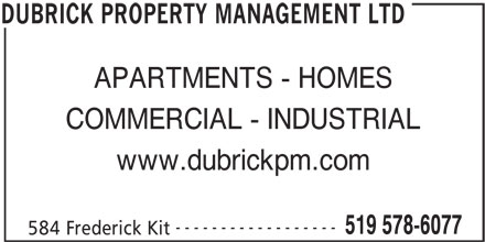 Dubrick Property Management Ltd (519-578-6077) - Display Ad - APARTMENTS - HOMES COMMERCIAL - INDUSTRIAL www.dubrickpm.com ------------------ 519 578-6077 584 Frederick Kit DUBRICK PROPERTY MANAGEMENT LTD
