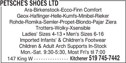 Petsche's Shoes Ltd (519-745-7442) - Display Ad - PETSCHE'S SHOES LTD Ara-Birkenstock-Ecco-Finn Comfort Geox-Haflinger-Helle-Kumfs-Minibel-Rieker Rohde-Romika-Semler-Propet-Blondo-Pajar Ziera Trotters-Wolky-Xsensible Ladies' Sizes 4-13 ! Men's Sizes 6-16 Imported Infants' & Children's Footwear Children & Adult Arch Supports In-Stock Mon.-Sat. 9:30-5:30, Most Fri's til 7:00 Kitchener 519 745-7442 147 King W ---------------