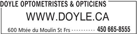 Optique Doyle Et Leduc Inc (450-665-8555) - Annonce illustrée======= - DOYLE OPTOMETRISTES & OPTICIENS WWW.DOYLE.CA ---------- 450 665-8555 600 Mtée du Moulin St Frs DOYLE OPTOMETRISTES & OPTICIENS WWW.DOYLE.CA ---------- 450 665-8555 600 Mtée du Moulin St Frs