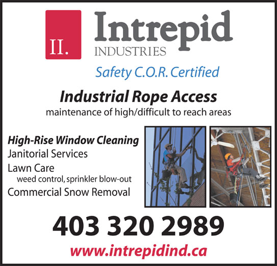 Intrepid Industries (403-320-2989) - Display Ad - Safety C.O.R. Certified Industrial Rope Access maintenance of high/difficult to reach areas High-Rise Window Cleaning Janitorial Services Lawn Care weed control, sprinkler blow-out Commercial Snow Removal 403 320 2989 www.intrepidind.ca