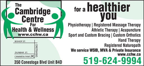 Cambridge Centre For Health & Wellness (519-624-9994) - Display Ad - Centre For The Registered Massage Therapy Athletic Therapy Acupuncture Health & Wellness www.cchw.ca Sport and Custom Bracing Custom Orthotics Hand Therapy Registered Naturopath We service WSIB, MVA & Private Insurance www.cchw.ca 350 Conestoga Blvd Unit B4D 519-624-9994 you Cambridge healthier for a Physiotherapy