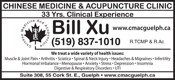 Chinese Medicine & Acupuncture Clinic (519-837-1010) - Display Ad - (519) 837-1010 We treat a wide variety of health issues: Muscle & Joint Pain   Arthritis   Sciatica   Spinal & Neck Injury   Headaches & Migraines   Infertility Hormonal Imbalance   Menopause   Anxiety   Stress   Depression   Insomnia Digestive & Respiratory Disorders   UTI Suite 308, 55 Cork St. E., Guelph   www.cmacguelph.ca R.TCMP & R.Ac
