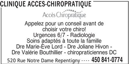 Clinique Accès Chiropratique (450-841-0774) - Annonce illustrée======= - CLINIQUE ACCES-CHIROPRATIQUE Appelez pour un conseil avant de choisir votre chiro! Urgences 6/7 - Radiologie Soins adaptés à toute la famille Dre Marie-Ève Lord - Dre Joliane Hivon - Dre Valérie Bouthillier - chiropraticiennes DC ---- 450 841-0774 520 Rue Notre Dame Repentigny