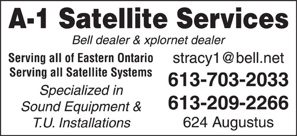 A-1 Satellite Services (613-932-5202) - Display Ad - 613-209-2266 Sound Equipment & 624 Augustus T.U. Installations Serving all of Eastern Ontario Serving all Satellite Systems 613-703-2033 Specialized in A-1 Satellite Services Bell dealer & xplornet dealer