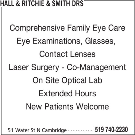 Water Street Eyecare - Drs Hall & Ritchie & Smith (519-740-2230) - Display Ad - Comprehensive Family Eye Care Eye Examinations, Glasses, Contact Lenses Laser Surgery - Co-Management On Site Optical Lab Extended Hours New Patients Welcome 519 740-2230 51 Water St N Cambridge ---------- HALL & RITCHIE & SMITH DRS