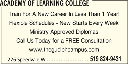 Academy of Learning College (519-824-9431) - Display Ad - ACADEMY OF LEARNING COLLEGE Train For A New Career In Less Than 1 Year! Flexible Schedules - New Starts Every Week Ministry Approved Diplomas Call Us Today for a FREE Consultation www.theguelphcampus.com 519 824-9431 226 Speedvale W ------------------