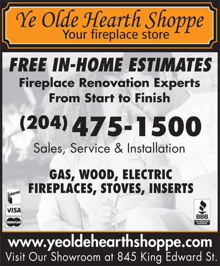 Ye Olde Hearth Shoppe (204-475-1500) - Display Ad - www.yeoldehearthshoppe.com Visit Our Showroom at 845 King Edward St. FREE IN-HOME ESTIMATES Fireplace Renovation Experts From Start to Finish (204) 475-1500 Sales, Service & Installation GAS, WOOD, ELECTRIC FIREPLACES, STOVES, INSERTS