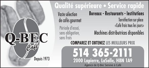 Q-Bec Café (514-365-2111) - Annonce illustrée======= - Qualité supérieure Service rapide Bureaux - Restaurants - Institutions Vaste sélection Torréfaction sur place de cafés gourmet «Café frais tous les jours» Période d essai, sans obligation, Machines distributrices disponibles sans frais COMPAREZ ET OBTENEZ LES MEILLEURS PRIX Café 514 365-2111 Depuis 1973 2000 Lapierre, LaSalle, H8N 1A9 Agence de Q-Bec Servive à Café