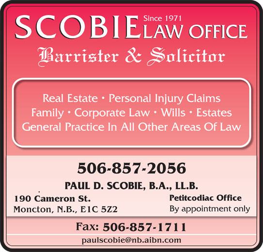 Scobie Law Office (506-857-2056) - Display Ad - Since 1971 SCOBIE LAW OFFICE SCOBIE Barrister & Solicitor Real Estate   Personal Injury Claims Family   Corporate Law   Wills   Estates General Practice In All Other Areas Of Law 506-857-2056 PAUL D. SCOBIE, B.A., LL.B. Petitcodiac Office 190 Cameron St. By appointment only Moncton, N.B., E1C 5Z2 Fax: 506-857-1711