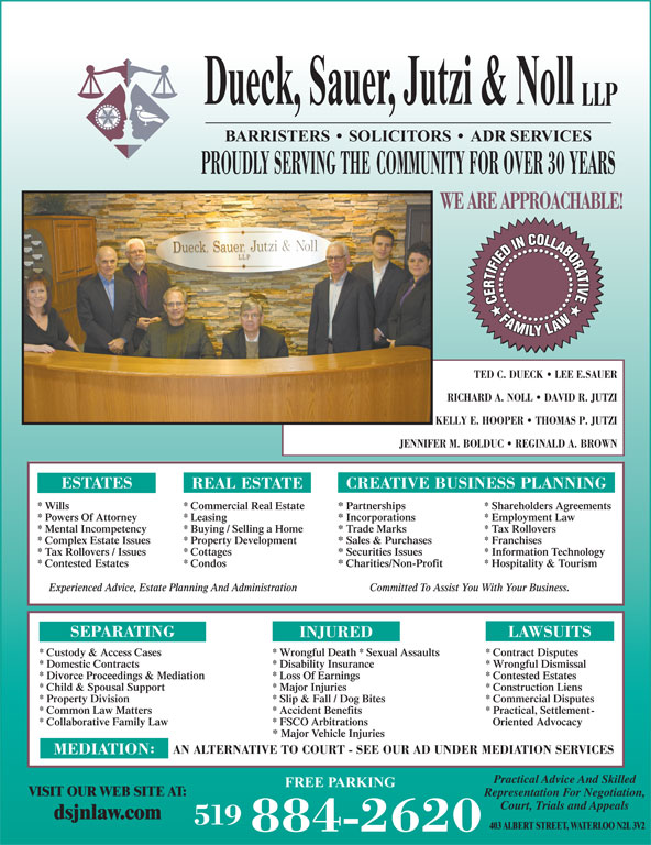 Dueck Sauer Jutzi & Noll LLP (519-884-2620) - Display Ad - LLP BARRISTERS   SOLICITORS   ADR SERVICES PROUDLY SERVING THE COMMUNITY FOR OVER 30 YEARS WE ARE APPROACHABLE! TED C. DUECK   LEE E.SAUER RICHARD A. NOLL   DAVID R. JUTZI KELLY E. HOOPER   THOMAS P. JUTZI JENNIFER M. BOLDUC   REGINALD A. BROWN ESTATES CREATIVE BUSINESS PLANNING REAL ESTATE * Wills * Commercial Real Estate * Partnerships Dueck, Sauer, Jutzi & Noll * Collaborative Family Law * FSCO Arbitrations Oriented Advocacy * Major Vehicle Injuries AN ALTERNATIVE TO COURT - SEE OUR AD UNDER MEDIATION SERVICES MEDIATION Practical Advice And Skilled FREE PARKING VISIT OUR WEB SITE AT: Representation For Negotiation, Court, Trials and Appeals dsjnlaw.com 519 403 ALBERT STREET, WATERLOO N2L 3V2 884-2620 * Shareholders Agreements * Powers Of Attorney * Leasing * Incorporations * Employment Law * Mental Incompetency * Buying / Selling a Home * Trade Marks * Tax Rollovers * Complex Estate Issues * Property Development * Sales & Purchases * Franchises * Tax Rollovers / Issues * Cottages * Securities Issues * Information Technology * Contested Estates * Condos * Charities/Non-Profit * Hospitality & Tourism Committed To Assist You With Your Business.Experienced Advice, Estate Planning And Administration SEPARATING LAWSUITS INJURED * Custody & Access Cases * Wrongful Death * Sexual Assaults * Contract Disputes * Domestic Contracts * Disability Insurance * Wrongful Dismissal * Divorce Proceedings & Mediation * Loss Of Earnings * Contested Estates * Child & Spousal Support * Major Injuries * Construction Liens * Property Division * Slip & Fall / Dog Bites * Commercial Disputes * Common Law Matters * Accident Benefits * Practical, Settlement-