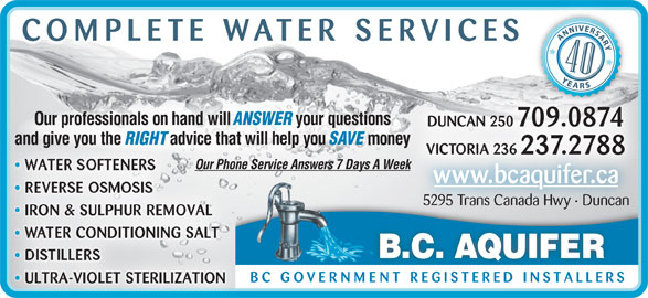 BC Aquifer (250-748-4041) - Display Ad - COMPLETE WATER SERVICE Our professionals on hand will ANSWER your questions DUNCAN 250 709.0874 and give you the RIGHT advice that will help you SAVE money VICTORIA 236 237.2788 Our Phone Service Answers 7 Days A WeekOur Phone Se eek WATER SOFTENERS www.bcaquifer.ca REVERSE OSMOSIS 5295 Trans Canada Hwy · Duncan IRON & SULPHUR REMOVAL WATER CONDITIONING SALT B.C. AQUIFER DISTILLERS BC GOVERNMENT REGISTERED INSTALLER ULTRA-VIOLET STERILIZATION