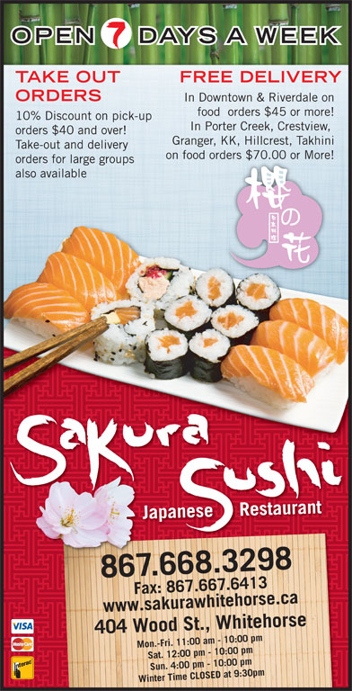 Sakura Sushi Japanese Restaurant (867-668-3298) - Display Ad - OPEN 7.667.6413www.sakurawhitehorse.ca F7.641433a kurawhitehorsea ca Wood St., Whitehorse Fax: 867.66 Sat. 12:00 pm - 10:00 pm Sun. 4:00 pm - 10:00 pm Winter Time CLOSED at 9:30pm404 DAYS A WEEK TAKE OUT FREE DELIVERY ORDERS In Downtown & Riverdale on food  orders $45 or more! 10% Discount on pick-up In Porter Creek, Crestview, orders $40 and over! Granger, KK, Hillcrest, Takhini Take-out and delivery on food orders $70.00 or More!ders $70.00 or More! orders for large groups also available Japanese     Restaurant 867.668.3298 Mon.-Fri. 11:00 am - 10:00 pm ax: 86F