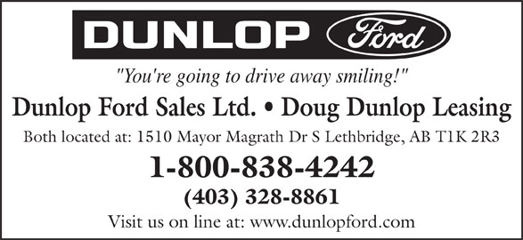 "Dunlop Ford Sales Ltd (403-328-8861) - Display Ad - Both located at: 1510 Mayor Magrath Dr S Lethbridge, AB T1K 2R3 1-800-838-4242 (403) 328-8861 Visit us on line at: www.dunlopford.com ""You're going to drive away smiling!"" Dunlop Ford Sales Ltd.   Doug Dunlop Leasing"