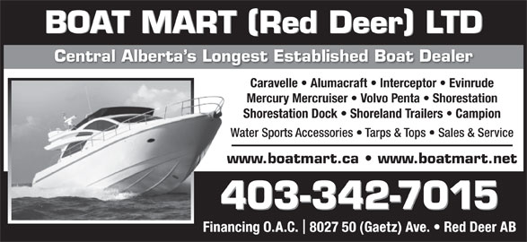 Boat Mart (Red Deer) Ltd (403-342-7015) - Display Ad - BOAT MART Red Deer LTD Central Alberta s Longest Established Boat DealerCentral Alberta s Longes Caravelle   Alumacraft   Interceptor   Evinrude Mercury Mercruiser   Volvo Penta   Shorestation Shorestation Dock   Shoreland Trailers   Campion Water Sports Accessories   Tarps & Tops   Sales & ServiceWat www.boatmart.ca   www.boatmart.netwww 403-342-70154 Financing O.A.C.  8027 50 (Gaetz) Ave.   Red Deer AB