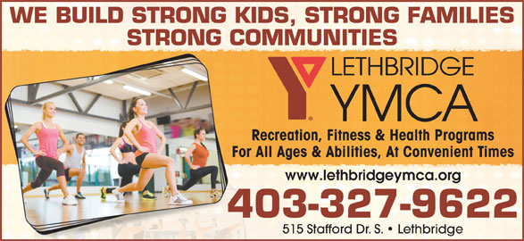 YMCA (403-327-9622) - Display Ad - WE BUILD STRONG KIDS, STRONG FAMILIES STRONG COMMUNITIES Recreation, Fitness & Health Programs For All Ages & Abilities, At Convenient Times www.lethbridgeymca.org 403-327-9622 515 Stafford Dr. S.   Lethbridge