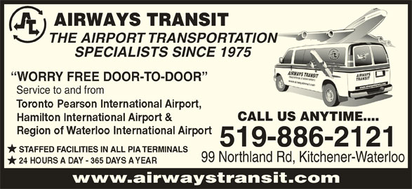 Airways Transit (519-886-2121) - Display Ad - THE AIRPORT TRANSPORTATIONON SPECIALISTS SINCE 1975 ORRY FREE DOOR-TO-DOOR Service to and from CALL US ANYTIME.... 519-886-2121 STAFFED FACILITIES IN ALL PIA TERMINALS 99 Northland Rd, Kitchener-Waterloo www.airwaystransit.com
