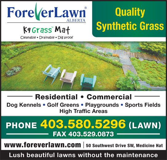 Foreverlawn Alberta (403-580-5296) - Display Ad - Quality ALBERTA Synthetic Grass Residential   Commercial Dog Kennels   Golf Greens   Playgrounds   Sports Fields High Traffic Areas PHONE 403.580.5296 LAWN FAX 403.529.0873 50 Southwest Drive SW, Medicine Hat Lush beautiful lawns without the maintenance www.foreverlawn.com