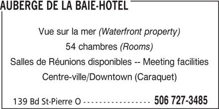 Auberge de la Baie-Hôtel (506-727-3485) - Annonce illustrée======= - (Waterfront property) 54 chambres (Rooms) Salles de Réunions disponibles -- Meeting facilities Centre-ville/Downtown (Caraquet) 506 727-3485 139 Bd St-Pierre O ----------------- Vue sur la mer AUBERGE DE LA BAIE-HOTEL