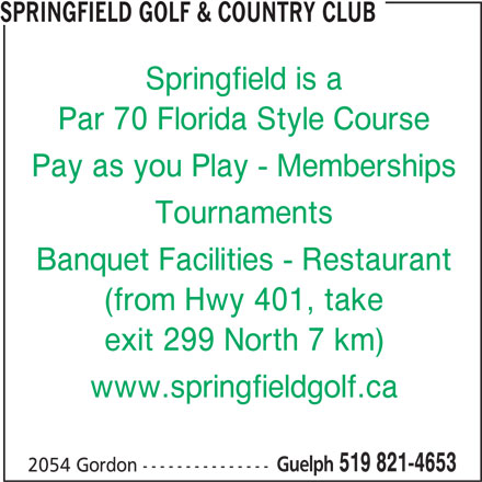 Springfield Golf & Country Club (519-821-4653) - Display Ad - SPRINGFIELD GOLF & COUNTRY CLUB Springfield is a Par 70 Florida Style Course Pay as you Play - Memberships Tournaments Banquet Facilities - Restaurant (from Hwy 401, take exit 299 North 7 km) www.springfieldgolf.ca Guelph 519 821-4653 2054 Gordon ---------------
