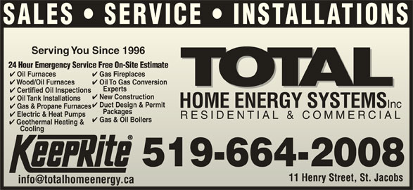 Total Sustainable Energy Systems (519-664-2008) - Display Ad - 11 Henry Street, St. JacobsHenry Street, St. Jacobs Geothermal Heating & CoolingCooling 519-664-2008 SALES   SERVICE   INSTALLATIONS Serving You Since 1996Serving You Since 1996 24 Hour Emergency Service Free On-Site Estimate24 Hour Emergency Service Free On-Site Estimate Gas Fireplaces Oil Furnaces Gas Fireplaces Oil Furnaces Oil To Gas Conversion Wood/Oil Furnaces Wood/Oil Furnaces Experts Exp erts Certified Oil Inspections tified Oil Inspections New Construction w Construction Oil Tank Installations Duct Design & Permit HOME ENERGY SYSTEMS Inc HOME ENERGY SYSTEMS Inc Gas & Propane Furnaces Packages      Packages Oil To Gas Conversion Electric & Heat Pumps Electric & Heatmps RESIDENTIAL & COMMERCIALRESIDENTIAL & COMMERCIAL Gas & Oil Boilers