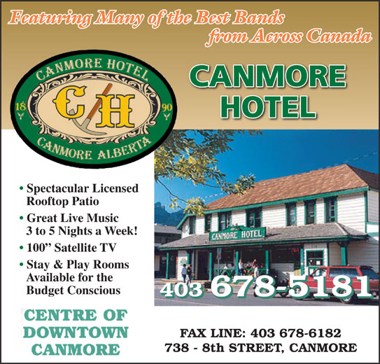 Canmore Hotel (403-678-5181) - Display Ad - Featuring Many of the Best Bands from Across Canada FAX LINE: 403 678-6182 738 - 8th STREET, CANMORE 3 to 5 Nights a Week! 100  Satellite TV Stay & Play Rooms Available for the Budget Conscious 403 678-5181 CANMORE HOTEL Spectacular Licensed Rooftop Patio Great Live Music