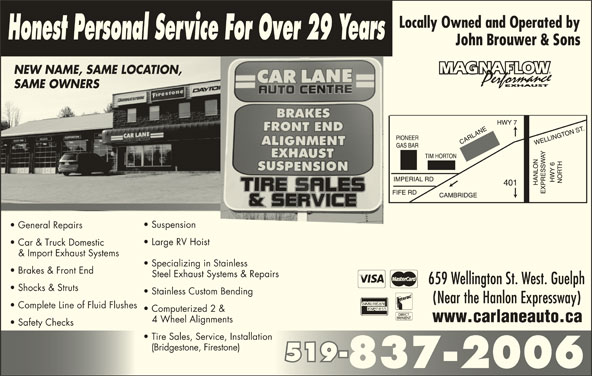 Car Lane Auto Centre (519-837-2006) - Display Ad - Honest Personal Service For Over 29 Years John Brouwer & Sons NEW NAME, SAME LOCATION,NEW NAME, SAME LOCATION SAME OWNERSSAME OWNERS Suspension General Repairs Large RV Hoist Car & Truck Domestic & Import Exhaust Systems Specializing in Stainless Brakes & Front End Steel Exhaust Systems & Repairs 659 Wellington St. West. Guelph Shocks & Struts Stainless Custom Bending (Near the Hanlon Expressway) Complete Line of Fluid Flushes Computerized 2 & www.carlaneauto.ca 4 Wheel Alignments Safety Checks Tire Sales, Service, Installation (Bridgestone, Firestone) 519-519- 837-2006