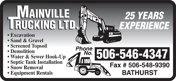 Mainville Trucking Ltd (506-546-4347) - Display Ad - 25 YEARS EXPERIENCE Excavation Sand & Gravel Screened Topsoil Phone Demolition No. Water & Sewer Hook-Up 506-546-4347 Septic Tank Installation Fax # 506-548-9390 Snow Removal Equipment Rentals BATHURST 25 YEARS EXPERIENCE Excavation Sand & Gravel Screened Topsoil Phone Demolition No. Water & Sewer Hook-Up 506-546-4347 Septic Tank Installation Fax # 506-548-9390 Snow Removal Equipment Rentals BATHURST