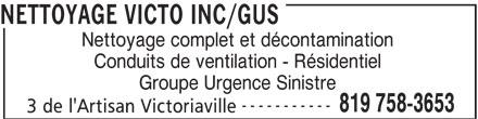 Nettoyage Victo Inc/GUS (819-758-3653) - Annonce illustrée======= - NETTOYAGE VICTO INC/GUS Nettoyage complet et décontamination Conduits de ventilation - Résidentiel Groupe Urgence Sinistre ----------- 819 758-3653 3 de l'Artisan Victoriaville