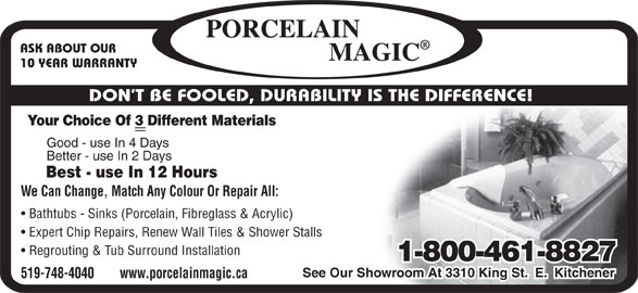 Porcelain Magic (519-748-4040) - Display Ad - ASK ABOUT OUR 10 YEAR WARRANTY DON T BE FOOLED, DURABILITY IS THE DIFFERENCE! Your Choice Of 3 Different Materials Good - use In 4 Days Better - use In 2 Days Best - use In 12 Hours We Can Change, Match Any Colour Or Repair All: Bathtubs - Sinks (Porcelain, Fibreglass & Acrylic) Expert Chip Repairs, Renew Wall Tiles & Shower Stalls Regrouting & Tub Surround Installation 1-800-461-8827 See Our Showroom At 3310 King St.  E.  Kitchener 519-748-4040        www.porcelainmagic.ca