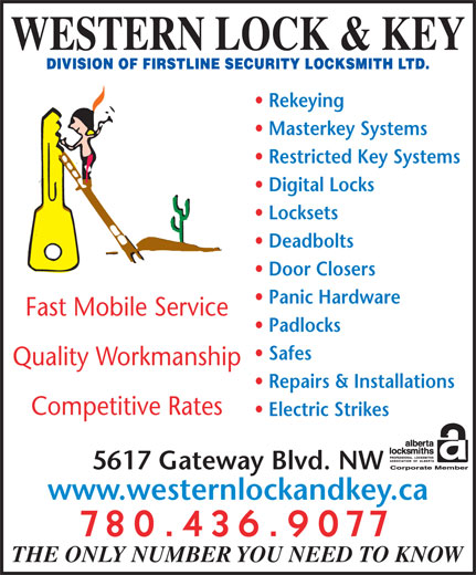 Western Lock & Key (780-436-9077) - Display Ad - WESTERN LOCK & KEY Masterkey Systems Rekeying Repairs & Installations Competitive Rates Electric Strikes 5617 Gateway Blvd. NW www.westernlockandkey.ca 780.436.9077 THE ONLY NUMBER YOU NEED TO KNOW Panic Hardware Quality Workmanship Restricted Key Systems Locksets Deadbolts Door Closers Fast Mobile Service Padlocks Safes Digital Locks