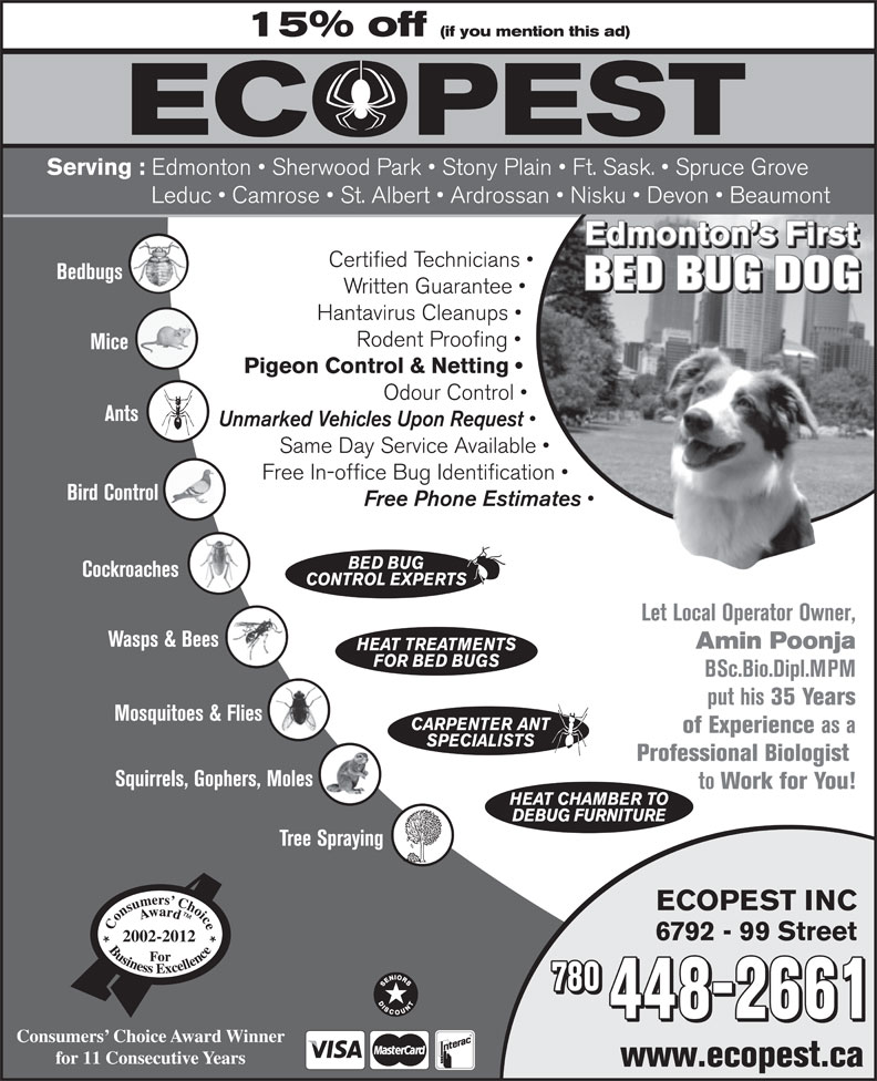 Ecopest Inc (780-448-2661) - Display Ad - 15% off (if you mention this ad) Serving : Edmonton   Sherwood Park   Stony Plain   Ft. Sask.   Spruce Grove Leduc   Camrose   St. Albert   Ardrossan   Nisku   Devon   Beaumont Edmonton s First Certified Technicians Bedbugs BED BUG DOG Written Guarantee 6792 - 99 Street 2002-2012 780 448-2661 Consumers  Choice Award Winner for 11 Consecutive Years www.ecopest.ca Let Local Operator Owner, Wasps & Bees Amin Poonja HEAT TREATMENTS FOR BED BUGS BSc.Bio.Dipl.MPM put his 35 Years Mosquitoes & Flies CARPENTER ANT of Experience as a SPECIALISTS Professional Biologist Squirrels, Gophers, Moles to Work for You! HEAT CHAMBER TO DEBUG FURNITURE Tree Spraying ECOPEST INC Hantavirus Cleanups Rodent Proofing Mice Pigeon Control & Netting Odour Control Ants Unmarked Vehicles Upon Request Same Day Service Available Free In-office Bug Identification Bird Control Free Phone Estimates BED BUG Cockroaches CONTROL EXPERTS Let Local Operator Owner, Wasps & Bees Amin Poonja HEAT TREATMENTS FOR BED BUGS BSc.Bio.Dipl.MPM put his 35 Years Mosquitoes & Flies CARPENTER ANT of Experience as a SPECIALISTS Professional Biologist Squirrels, Gophers, Moles to Work for You! HEAT CHAMBER TO DEBUG FURNITURE Tree Spraying ECOPEST INC 6792 - 99 Street 2002-2012 780 448-2661 Consumers  Choice Award Winner for 11 Consecutive Years www.ecopest.ca 15% off (if you mention this ad) Serving : Edmonton   Sherwood Park   Stony Plain   Ft. Sask.   Spruce Grove Leduc   Camrose   St. Albert   Ardrossan   Nisku   Devon   Beaumont Edmonton s First Certified Technicians Bedbugs BED BUG DOG Written Guarantee Hantavirus Cleanups Rodent Proofing Mice Pigeon Control & Netting Odour Control Ants Unmarked Vehicles Upon Request Same Day Service Available Free In-office Bug Identification Bird Control Free Phone Estimates BED BUG Cockroaches CONTROL EXPERTS