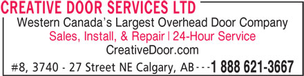 Creative Door Services (403-291-2375) - Display Ad - CREATIVE DOOR SERVICES LTD 1 888 621-3667 --- #8, 3740 - 27 Street NE Calgary, AB 24-Hour Service CreativeDoor.com Sales, Install, & Repair Western Canada s Largest Overhead Door Company