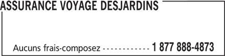 Assurance Voyage Desjardins (1-877-888-4873) - Display Ad - 1 877 888-4873 Aucuns frais-composez ------------ ASSURANCE VOYAGE DESJARDINS