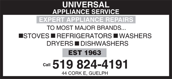 Universal Appliance Service (519-824-4191) - Display Ad - UNIVERSAL APPLIANCE SERVICE EXPERT APPLIANCE REPAIRS TO MOST MAJOR BRANDS... STOVES    REFRIGERATORS    WASHERS DRYERS    DISHWASHERS EST 1963 Call 519 824-4191 44 CORK E, GUELPH