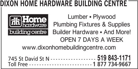 Dixon Home Hardware Building Centre (519-843-1171) - Display Ad - DIXON HOME HARDWARE BUILDING CENTRE Lumber  Plywood Plumbing Fixtures & Supplies Builder Hardware  And More! www.dixonhomebuildingcentre.com 519 843-1171 745 St David St N ------------------ Toll Free ------------------------- 1 877 734-9667 OPEN 7 DAYS A WEEK
