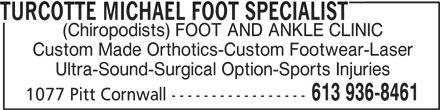 Michael Turcotte Foot Specialist (613-936-8461) - Display Ad - TURCOTTE MICHAEL FOOT SPECIALIST (Chiropodists) FOOT AND ANKLE CLINIC Custom Made Orthotics-Custom Footwear-Laser Ultra-Sound-Surgical Option-Sports Injuries 613 936-8461 1077 Pitt Cornwall -----------------