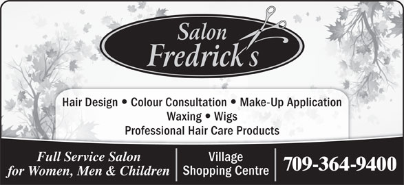 Salon Fredrick's (709-364-9400) - Display Ad - Hair Design Colour Consultation Make-Up Application Waxing Wigs Professional Hair Care Products Village Full Service Salon 709-364-9400 Shopping Centre for Women, Men & Children
