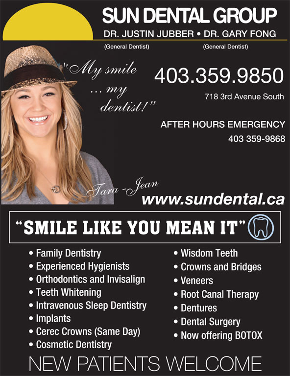 Sun Dental Group (403-327-3410) - Display Ad - SUN DENTAL GROUP DR.JUSTINJUBBER   DR.GARYFONG (GeneralDentist) My smile 403.359.9850 7183rdAvenueSouth dentist! AFTER HOURS EMERGENCY 403 359-9868 araT -Jaen www.sundental.ca Family Dentistry Wisdom Teeth Experienced Hygienists Crowns and Bridges Orthodontics and Invisalign Veneers Teeth Whitening Root Canal Therapy Intravenous Sleep Dentistry Dentures Implants Dental Surgery Cerec Crowns (Same Day) Now offering BOTOX Cosmetic Dentistry NEW PATIENTS WELCOME ... my